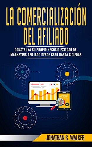 MARKETING DE AFILIADOS: Crea Tu Propio Negocio Exitoso, Empieza desde 0 y Consigue Hasta 6 Cifras: Affiliate Marketing Libro en Español (Spanish Book Version) - Online Marketing & Marketing Skills
