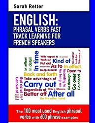English: Phrasal Verbs Fast Track Learning for French Speakers: The 100 most used English phrasal verbs with 600 phrase examples.