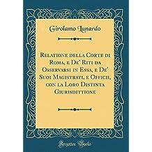 Relatione della Corte di Roma, e De' Riti da Osservarsi in Essa, e De' Suoi Magistrati, e Officii, con la Loro Distinta Giurisdittione (Classic Reprint)