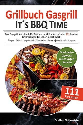 GRILLBUCH GASGRILL - It\'s BBQ Time |: Das Gasgrill Kochbuch für Männer und Frauen mit den 111 besten Grillrezepten für jeden Geschmack [Burger, Fleisch, Vegetarisch grillen uvm.]