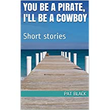 You Be A Pirate, I'll Be A Cowboy: Short stories