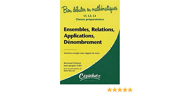 Amazon Fr Ensembles Relations Applications Denombrement Exercices Corriges Avec Rappels De Cours L1 L 2 L3 Classes Preparatoires Collection Bien Debuter En Mathematiques Cintract Bertrand Colin Jean Jacques Morvan Remi Livres