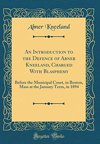 An Introduction to the Defence of Abner Kneeland, Charged With Blasphemy: Before the Municipal Court, in Boston, Mass at the January Term, in 1894 (Classic Reprint)
