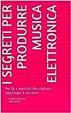 Elettronica Best Deals - I segreti per produrre musica elettronica: Per Dj e musicisti che vogliono raggiunger il successo (Italian Edition)