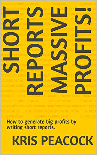 Short Reports Massive Profits!: How to generate big profits by writing short reports. (English Edition)
