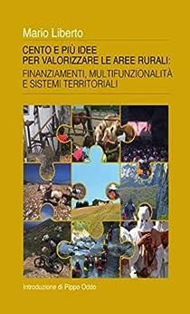 Cento e più idee per valorizzare le aree rurali: Finanziamenti, multifunzionalità e sistemi territoriali di [Liberto, Mario]