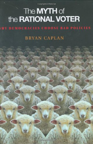 The Myth of the Rational Voter: Why Democracies Choose Bad Policies por Bryan Caplan