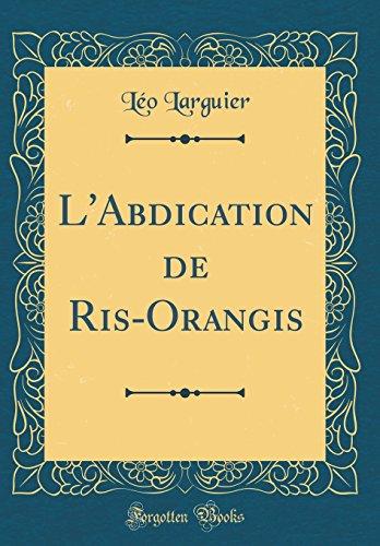 L'Abdication de Ris-Orangis (Classic Reprint)