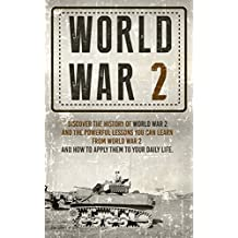 World War II: Discover the History of World War 2 and the Powerful Lessons you can Learn and How to Apply Them to your Daily Life (Auschwitz, World War ... 1 World war II, Book 3) (English Edition)