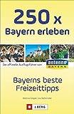 Ausflüge und Orte in Bayern: Die 250 schönsten Erlebnisse und Plätze in Bayern. Der Freizeitführer für die ganze Familien. Der Freizeitguide für Bayern von ANTENNE BAYERN - Martina Gorgas