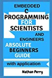 Learn Embedded C programming for scientists and engineers: Absolute beginners Guide with Application