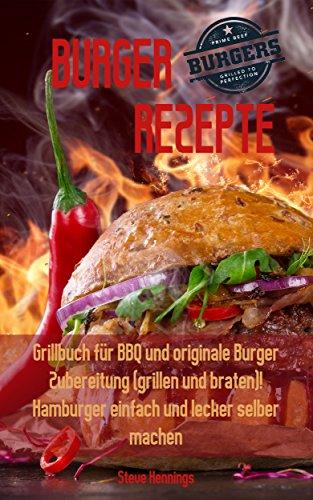 Burger Rezepte: Grillbuch für BBQ und originale Burger Zubereitung (grillen und braten)! Hamburger einfach und lecker selber machen (Original-spitzen-wasser)