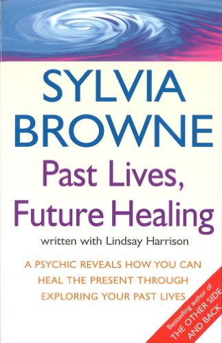 Past Lives, Future Healing: A psychic reveals how you can heal the present through exploring your past lives by [Browne, Sylvia, Harrison, Lindsay]