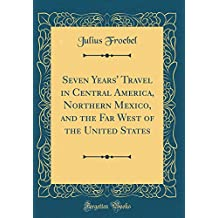 Seven Years' Travel in Central America, Northern Mexico, and the Far West of the United States (Classic Reprint)