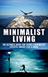 Minimalist Living: The Ultimate Guide for Living a Minimalist Lifestyle Where Less is More (Minimalist, Minimalist living, Minimalist lifestyle, less is ... simple living, budgeting Book 1)