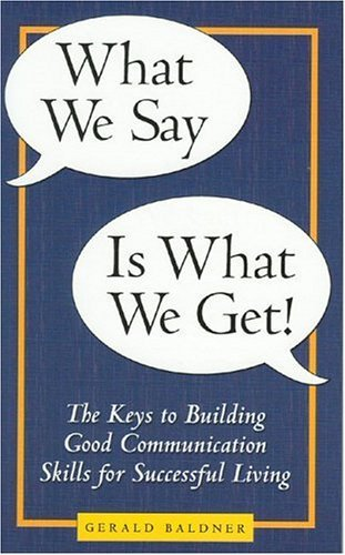 What We Say Is What We Get: The Key to Good Communication Skills for Successful Living by Gerald Baldner (2003-08-15)