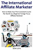 THE INTERNATIONAL AFFILIATE MARKETER: How to Make Your First Consistent $1,000 Per Month as a Beginner Foreign Focus Affiliate Marketer (English Edition)