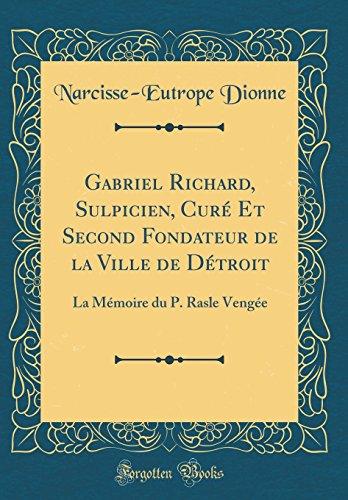 Gabriel Richard, Sulpicien, Cure Et Second Fondateur de la Ville de Detroit: La Memoire Du P. Rasle Vengee (Classic Reprint)