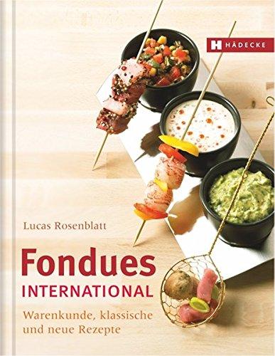 Fondues international: Warenkunde, klassische und neue Rezepte