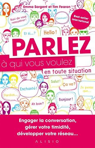 Parlez à qui vous voulez en toute situation: Engager la conversation, gérer votre timidité, développer votre réseau...