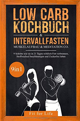Low Carb Kochbuch & Intervallfasten | Muskelaufbau & Meditation Co. - 9 Schritte wie sie in 21 Tagen wirklich Fett verbrennen, Stoffwechsel beschleunigen und Zuckerfrei leben - 9in1