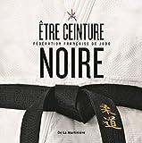 Etre ceinture noire. Fédération française de judo