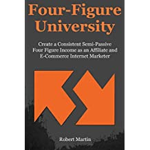 Four Figure University: Create a Consistent Semi-Passive Four Figure Income as an Affiliate and E-Commerce Internet Marketer (English Edition)