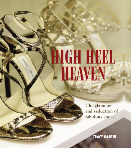 High Heel Heaven: The Glamour and Seduction of Fabulous Shoes -