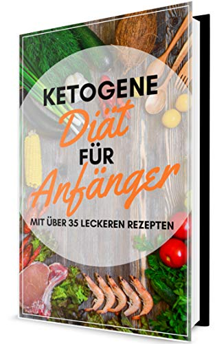 Ketogene Diät für Anfänger - Mit über 35 leckeren Rezepten + Ernährungsplan!: Erhalten Sie einen einfachen Überblick über die ketogene Ernährung! (ketogene Rezepte, für Einsteiger)
