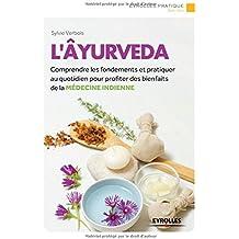 L'Âyurveda: Comprendre les fondements et pratiquer au quotidien pour profiter des bienfaits de la médecine indienne.