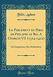 Le Parlement de Paris de Philippe Le Bel a Charles VII (1314-1422): Sa Compétence, Ses Attributions (Classic Reprint)