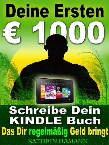 Deine ersten 1000 Euro Schreibe Dein erstes Kindle Buch, das Dir regelmäßig Geld einbringt: Jetzt kostenlos mit Kindle Unlimited lesen (Kostenlose Bücher Geld)