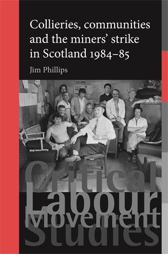 Collieries, Communities and the Miners' Strike in Scotland, 1984-85 (Critical Labour Movement Studies) by Jim Phillips (2014-09-30)