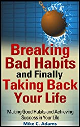 Breaking Bad Habits and Finally Taking Back Your Life : Making Good Habits and Achieving Success in Your Life (a Stress Free Book) (English Edition)