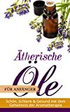 Ätherische Öle für Anfänger: Schön Schlank und Gesund mit dem Geheimnis der Aromatherapie: Aromatherapie Ebook für Einsteiger - Praxis - Anwendungen - Heilen - Lebensbäume - Ingwer - Teebaumöl - Anis