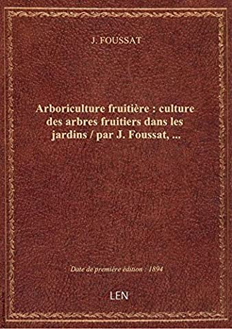 Arboriculture fruitière : culture des arbres fruitiers dans les jardins / par J. Foussat,...
