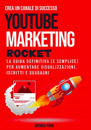 YouTube Marketing Rocket: La guida definitiva (e semplice) per aumentare visualizzazioni, iscritti e guadagni