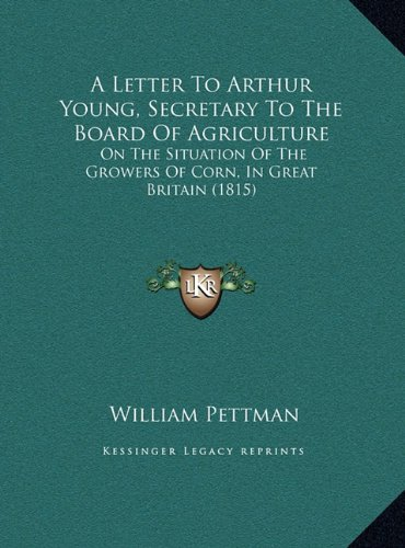 A Letter to Arthur Young, Secretary to the Board of Agriculture: On the Situation of the Growers of Corn, in Great Britain (1815)