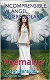 Incomprensible, mi ángel quiere volar.: Poemario