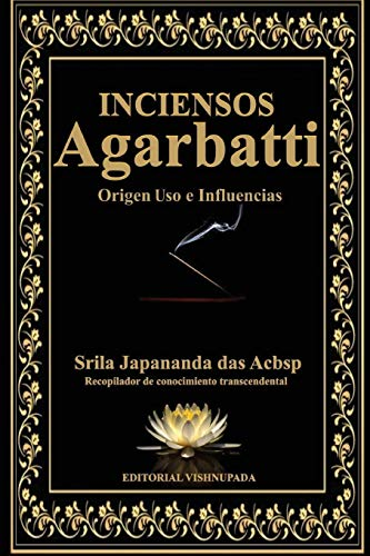 Agarbatti: Inciensos Origen Uso e Influencias por Sri Japananda Das Acbsp
