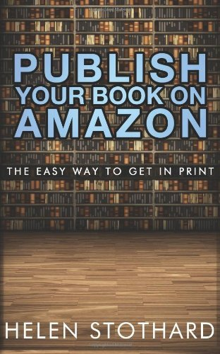Publish Your Book On Amazon: The Easy Way To Get In Print by Helen Stothard (2012-09-20)