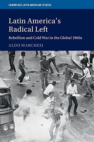Latin America's Radical Left: Rebellion and Cold War in the Global 1960s (Cambridge Latin American Studies)