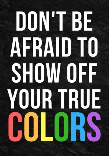 Don't Be Afraid To Show Off Your True Colors : Notebook Journal 7