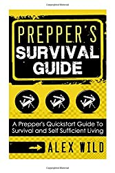 Prepper's Survival Guide: A Quick Start Guide to Safe Survival and Self Sufficient Living: Volume 1 (Preppers, Preppers Guidebook, Survival Guide)