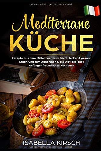 Mediterrane Küche: Rezepte aus dem Mittelmeerraum leicht, lecker & gesund Ernährung zum Abnehmen & als Diät geeignet Anfänger freundliches Kochbuch