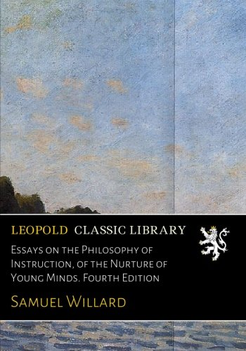 Essays on the Philosophy of Instruction, of the Nurture of Young Minds. Fourth Edition por Samuel Willard
