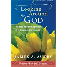 Looking Around for God: The Oddly Reverent Observations of an Unconventional Christian by James A. Autry (2012-12-19)