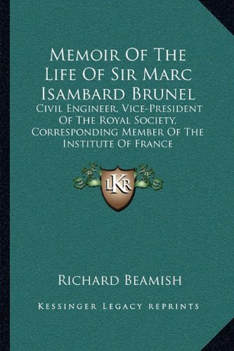 Memoir of the Life of Sir Marc Isambard Brunel: Civil Engineer, Vice-President of the Royal Society, Corresponding Member of the Institute of France