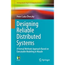 Designing Reliable Distributed Systems: A Formal Methods Approach Based on Executable Modeling in Maude (Undergraduate Topics in Computer Science)