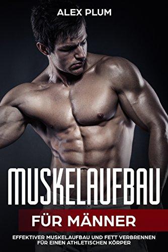 Muskelaufbau für Männer - eine effektive Anleitung zum Muskelaufbau und Körperfett verlieren!
